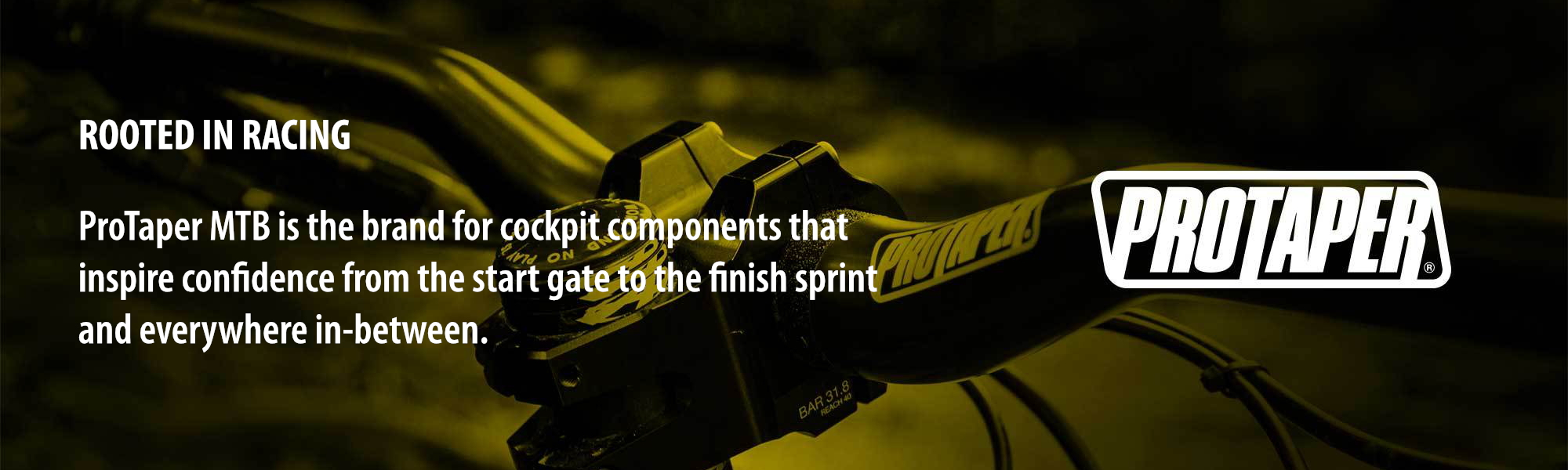 ROOTED IN RACING: ProTaper MTB is the brand for cockpit components that inspire confidence from the start gate to the finish sprint and everywhere in-between.