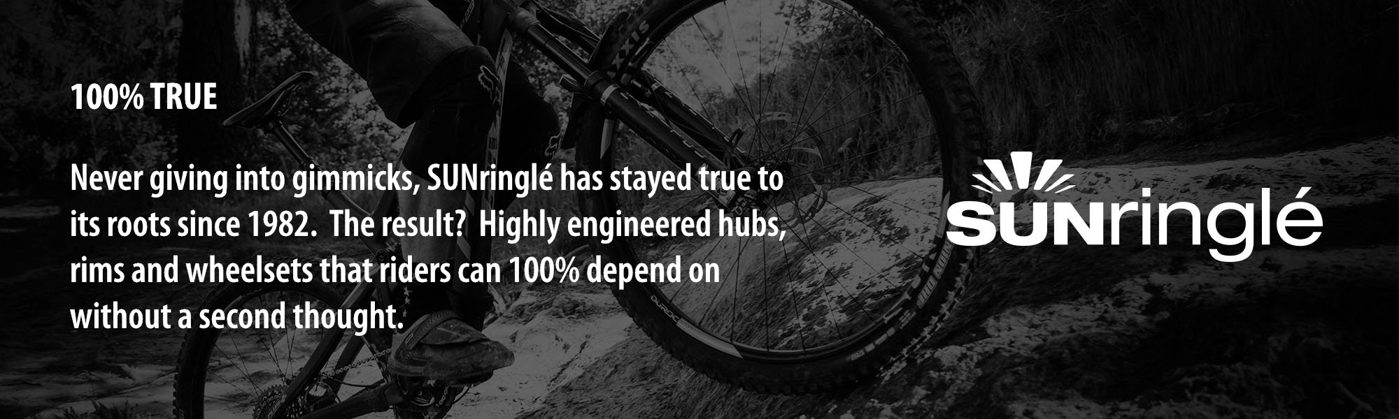 100% TRUE: Never giving into gimmicks, SUNringlé has stayed true to its roots since 1982.  The result?  Highly engineered hubs, rims and wheelsets that riders can 100% depend on without a second thought.
